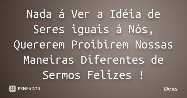 Nada á Ver a Idéia de Seres iguais á Nós, Quererem Proibirem Nossas Maneiras Diferentes de Sermos Felizes !... Frase de Deus.