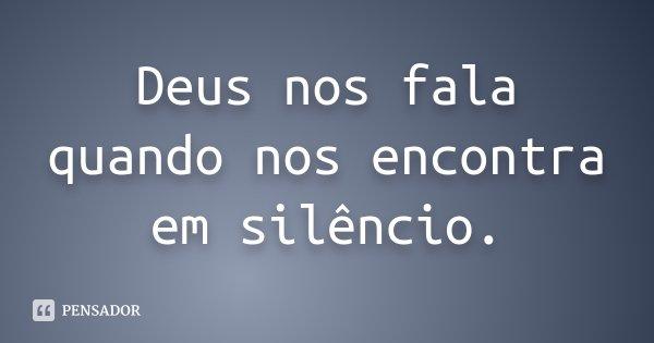 Deus nos fala quando nos encontra em silêncio.... Frase de Desconhecido.