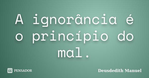 A ignorância é o princípio do mal.... Frase de Deusdedith Manuel.