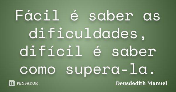 Fácil é saber as dificuldades, difícil é saber como supera-la.... Frase de Deusdedith Manuel.