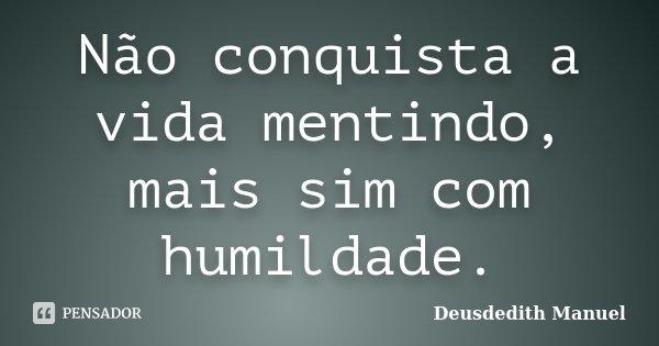 Não conquista a vida mentindo, mais sim com humildade.... Frase de Deusdedith Manuel.