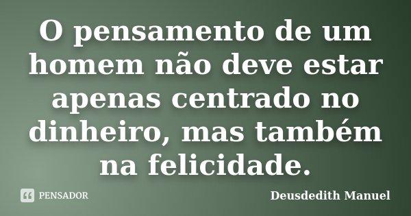 O pensamento de um homem não deve estar apenas centrado no dinheiro, mas também na felicidade.... Frase de Deusdedith Manuel.