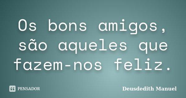 Os bons amigos, são aqueles que fazem-nos feliz.... Frase de Deusdedith Manuel.