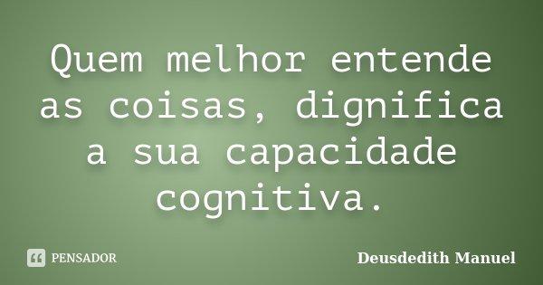 Quem melhor entende as coisas, dignifica a sua capacidade cognitiva.... Frase de Deusdedith Manuel.