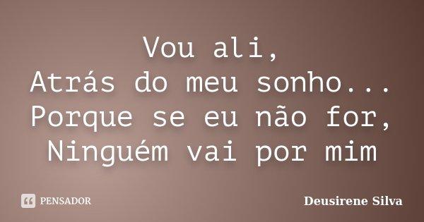 Vou ali, Atrás do meu sonho... Porque se eu não for, Ninguém vai por mim... Frase de Deusirene Silva.