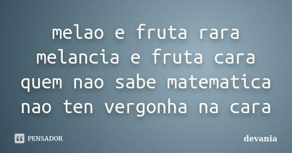 melao e fruta rara melancia e fruta cara quem nao sabe matematica nao ten vergonha na cara... Frase de devania.