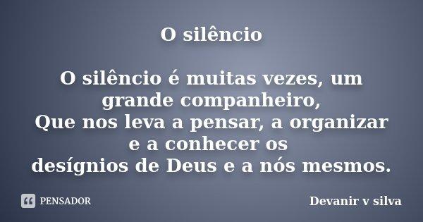 O silêncio O silêncio é muitas vezes, um grande companheiro, Que nos leva a pensar, a organizar e a conhecer os desígnios de Deus e a nós mesmos.... Frase de Devanir V Silva.