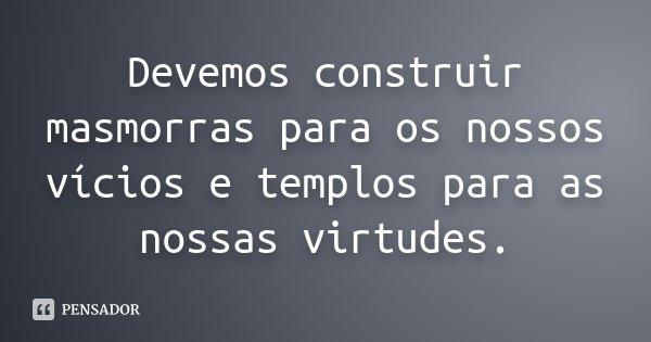 Devemos construir masmorras para os nossos vicios, e templos para as nossas virtudes... Frase de Desconhecido.