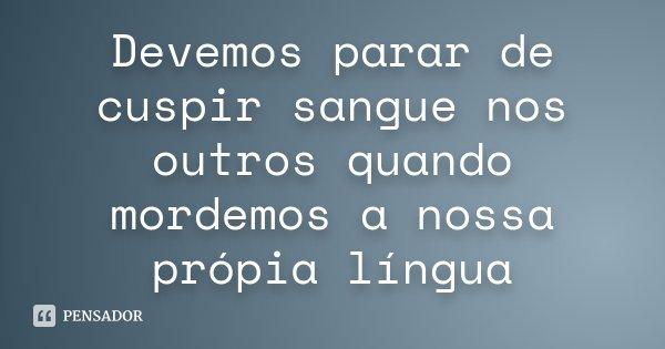 Devemos parar de cuspir sangue nos outros quando mordemos a nossa própia língua... Frase de anônimo.