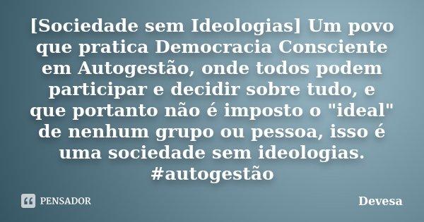 [Sociedade sem Ideologias] Um povo que pratica Democracia Consciente em Autogestão, onde todos podem participar e decidir sobre tudo, e que portanto não é impos... Frase de Devesa.