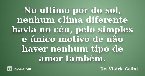No ultimo por do sol, nenhum clima diferente havia no céu, pelo simples e único motivo de não haver nenhum tipo de amor também.... Frase de De: Vitória Celini.