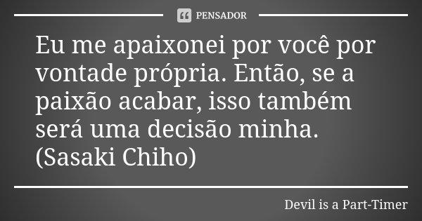 Eu me apaixonei por você por vontade própria. Então, se a paixão acabar, isso também será uma decisão minha. (Sasaki Chiho)... Frase de Devil is a Part-Timer.