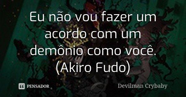 Eu não vou fazer um acordo com um demônio como você. (Akiro Fudo)... Frase de Devilman Crybaby.
