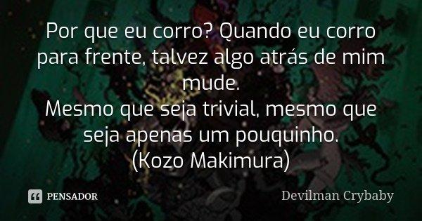 Por que eu corro? Quando eu corro para frente, talvez algo atrás de mim mude. Mesmo que seja trivial, mesmo que seja apenas um pouquinho. (Kozo Makimura)... Frase de Devilman Crybaby.