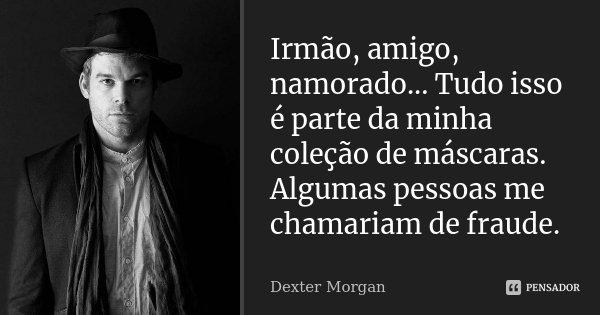 Irmão, amigo, namorado... Tudo isso é parte da minha coleção de máscaras. Algumas pessoas me chamariam de fraude.... Frase de Dexter Morgan.