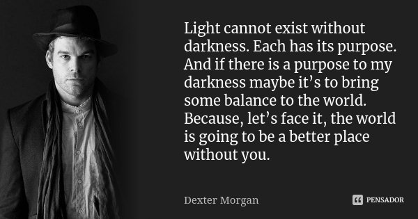 Light cannot exist without darkness. Each has its purpose. And if there is a purpose to my darkness maybe it's to bring some balance to the world. Because, let'... Frase de Dexter Morgan.