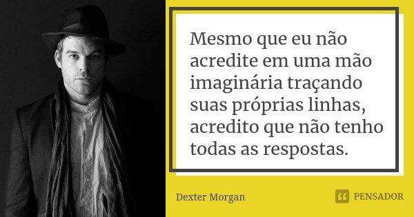 Mesmo que eu não acredite em uma mão imaginária traçando suas próprias linhas, acredito que não tenho todas as respostas.... Frase de Dexter Morgan.