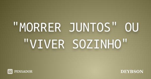 """""""MORRER JUNTOS"""" OU """"VIVER SOZINHO""""... Frase de DEYBSON."""