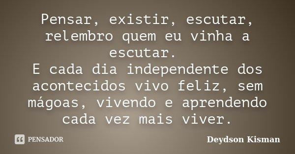 Pensar, existir, escutar, relembro quem eu vinha a escutar. E cada dia independente dos acontecidos vivo feliz, sem mágoas, vivendo e aprendendo cada vez mais v... Frase de Deydson Kisman.