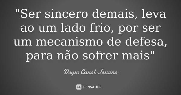 """""""Ser sincero demais, leva ao um lado frio, por ser um mecanismo de defesa, para não sofrer mais""""... Frase de Deyse Carol Jesuino."""