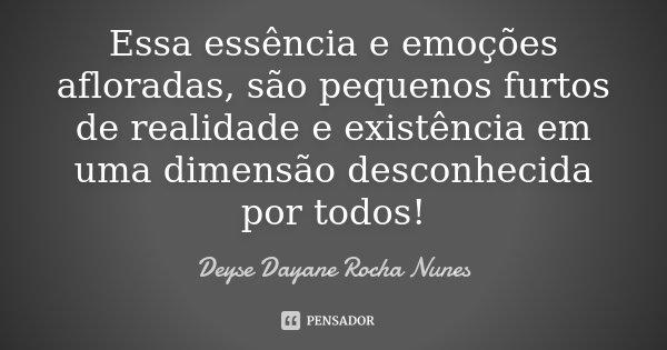 Essa essência e emoções afloradas, são pequenos furtos de realidade e existência em uma dimensão desconhecida por todos!... Frase de Deyse Dayane Rocha Nunes.