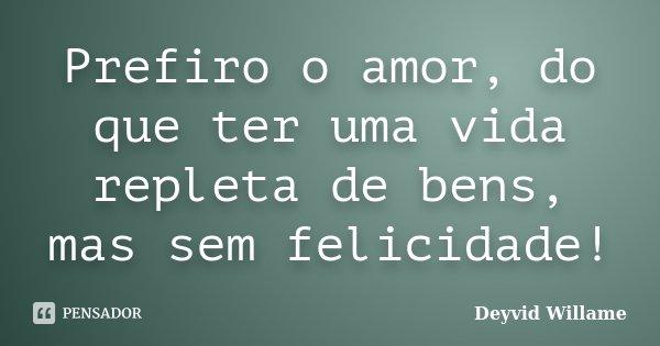 Prefiro o amor, do que ter uma vida repleta de bens, mas sem felicidade!... Frase de Deyvid Willame.