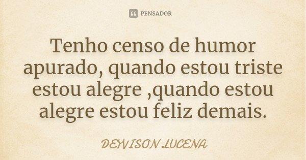 Tenho censo de humor apurado, quando estou triste estou alegre ,quando estou alegre estou feliz demais.... Frase de DEYVISON LUCENA.