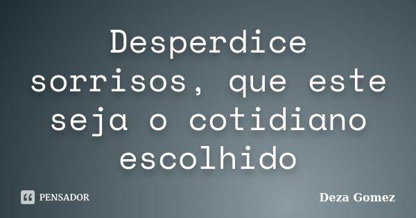 Desperdice sorrisos, que este seja o cotidiano escolhido... Frase de Deza Gomez.