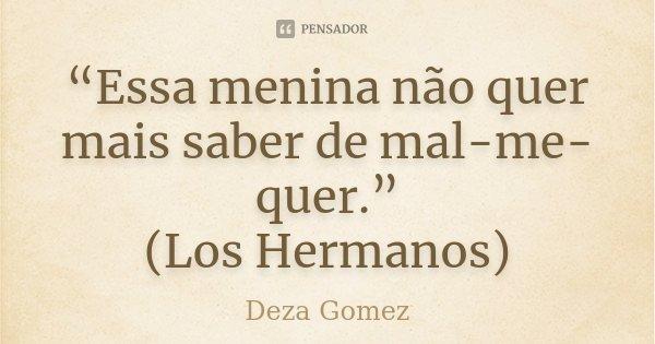 """""""Essa menina não quer mais saber de mal-me-quer."""" (Los Hermanos)... Frase de Deza Gomez."""