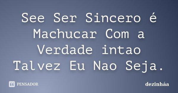 See Ser Sincero é Machucar Com a Verdade intao Talvez Eu Nao Seja.... Frase de dezinhaa.