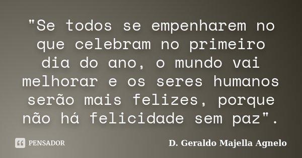 """""""Se todos se empenharem no que celebram no primeiro dia do ano, o mundo vai melhorar e os seres humanos serão mais felizes, porque não há felicidade sem pa... Frase de D. Geraldo Majella Agnelo."""