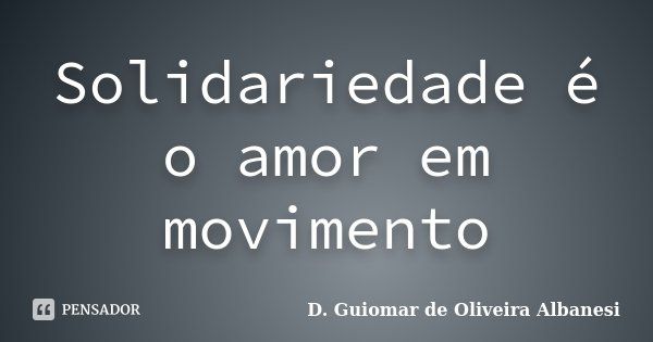 Solidariedade é o amor em movimento... Frase de D. Guiomar de Oliveira Albanesi.