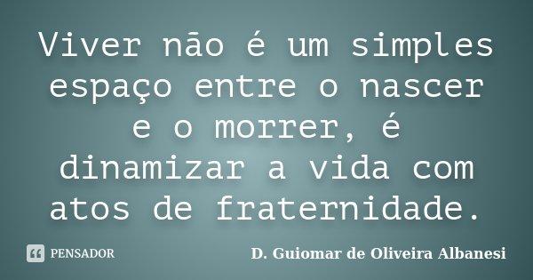 Viver não é um simples espaço entre o nascer e o morrer, é dinamizar a vida com atos de fraternidade.... Frase de D. Guiomar de Oliveira Albanesi.