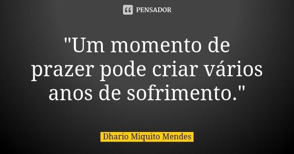 """""""Um momento de prazer pode criar vários anos de sofrimento.""""... Frase de Dhario Miquito Mendes."""