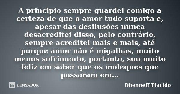 A principio sempre guardei comigo a certeza de que o amor tudo suporta e, apesar das desilusões nunca desacreditei disso, pelo contrário, sempre acreditei mais ... Frase de Dhenneff Placido.