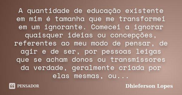 A quantidade de educação existente em mim é tamanha que me transformei em um ignorante. Comecei a ignorar quaisquer ideias ou concepções, referentes ao meu modo... Frase de Dhieferson Lopes.