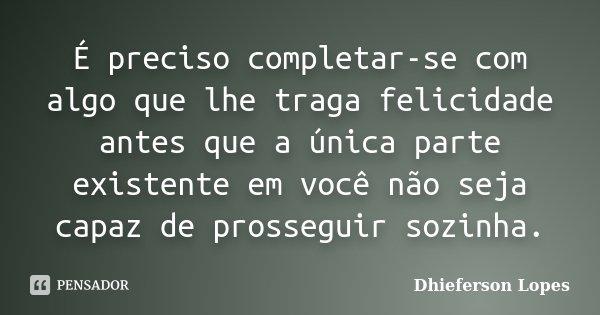 É preciso completar-se com algo que lhe traga felicidade antes que a única parte existente em você não seja capaz de prosseguir sozinha.... Frase de Dhieferson Lopes.