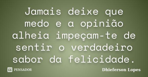 Jamais deixe que medo e a opinião alheia impeçam-te de sentir o verdadeiro sabor da felicidade.... Frase de Dhieferson Lopes.