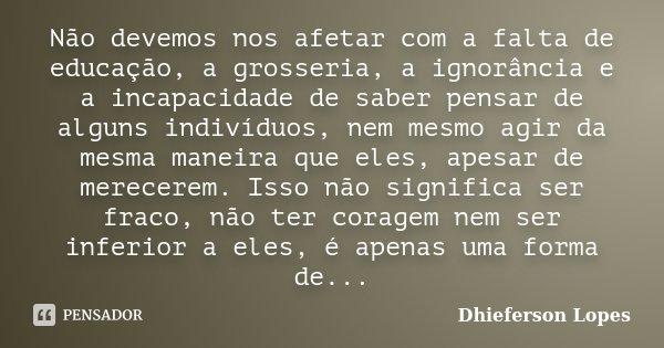 Não devemos nos afetar com a falta de educação, a grosseria, a ignorância e a incapacidade de saber pensar de alguns indivíduos, nem mesmo agir da mesma maneira... Frase de Dhieferson Lopes.