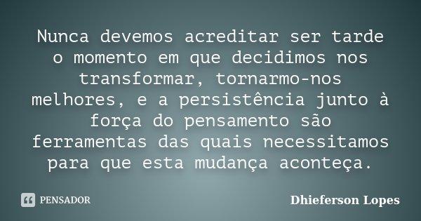 Nunca devemos acreditar ser tarde o momento em que decidimos nos transformar, tornarmo-nos melhores, e a persistência junto à força do pensamento são ferramenta... Frase de Dhieferson Lopes.
