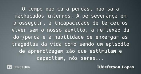 O tempo não cura perdas, não sara machucados internos. A perseverança em prosseguir, a incapacidade de terceiros viver sem o nosso auxílio, a reflexão da dor/pe... Frase de Dhieferson Lopes.