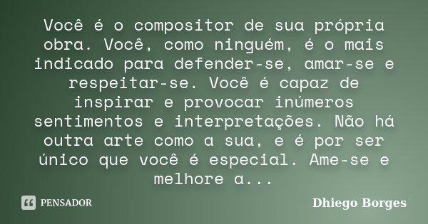 Você é o compositor de sua própria obra. Você, como ninguém, é o mais indicado para defender-se, amar-se e respeitar-se. Você é capaz de inspirar e provocar inú... Frase de Dhiego Borges.