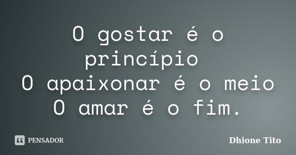 O gostar é o princípio O apaixonar é o meio O amar é o fim.... Frase de Dhione Tito.