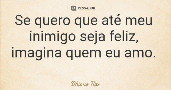 Se quero que até meu inimigo seja feliz, imagina quem eu amo.... Frase de Dhione Tito.