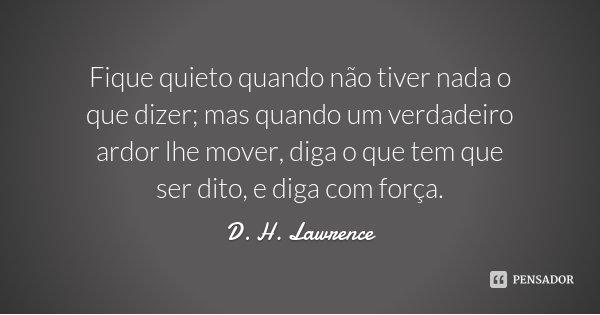 Fique quieto quando não tiver nada o que dizer; mas quando um verdadeiro ardor lhe mover, diga o que tem que ser dito, e diga com força.... Frase de D. H. Lawrence.