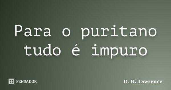 Para o puritano tudo é impuro... Frase de D. H. Lawrence.