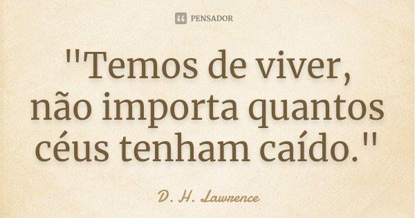 """""""Temos de viver, não importa quantos céus tenham caído.""""... Frase de D.H Lawrence."""