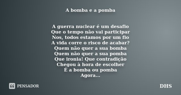 A bomba e a pomba A guerra nuclear é um desafio Que o tempo não vai participar Nos, todos estamos por um fio A vida corre o risco de acabar? Quem não quer a sua... Frase de DHS.