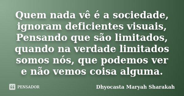 Quem nada vê é a sociedade, ignoram deficientes visuais, Pensando que são limitados, quando na verdade limitados somos nós, que podemos ver e não vemos coisa al... Frase de Dhyocasta Maryah Sharakah.