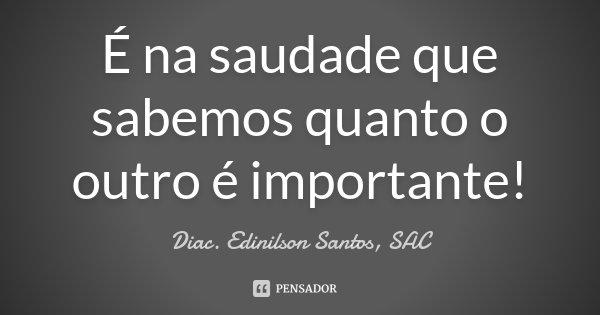 É na saudade que sabemos quanto o outro é importante!... Frase de Diac. Edinilson Santos, SAC.